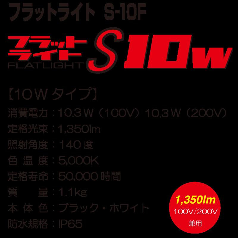フラットライト S-10F【10Wタイプ】 消費電力:10.3W(100V) 10.3W(200V) 定格光束:1,350lm 照射角度:140度 色温度:5,000K 定格寿命:50,000時間 質量:1.1kg 本体色:ブラック・ホワイト 防水規格:IP65