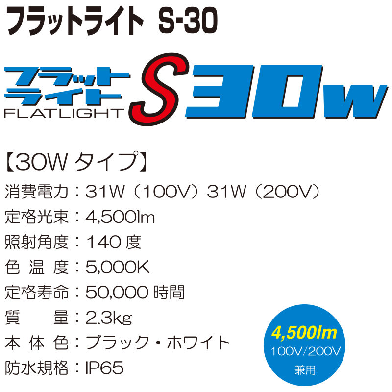 フラットライト S-30【30Wタイプ】 消費電力:31W(100V) 31W(200V) 定格光束:4,500lm 照射角度:140度 色温度:5,000K 定格寿命:50,000時間 質量:2.3kg 本体色:ブラック・ホワイト 防水規格:IP65
